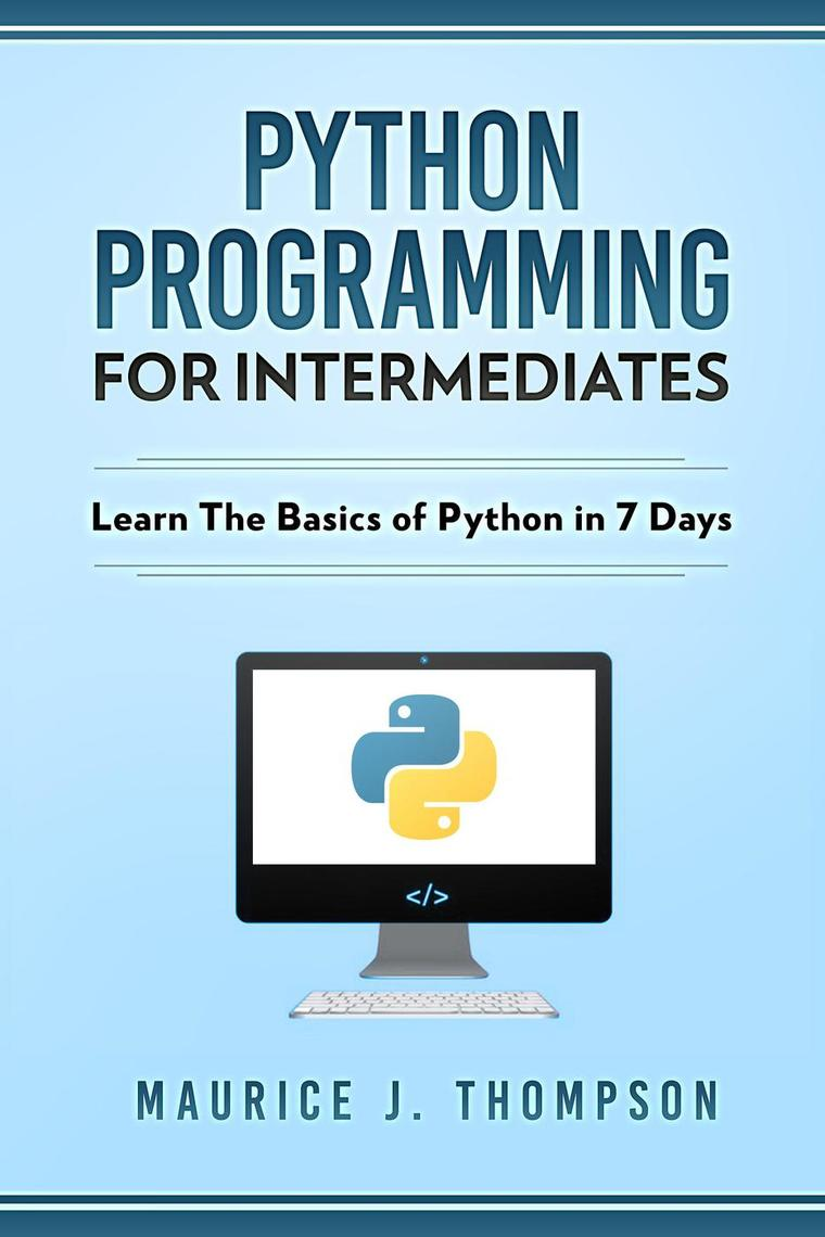 Python: Programming For Intermediates: Learn The Basics Of Python In 7  Days! by Maurice J Thompson - Read Online