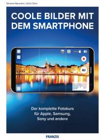 Coole Bilder mit dem Smartphone: Der komplette Fotokurs Apple, Samsung, Sony und andere