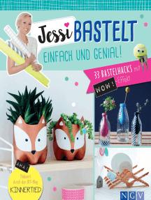 Jessi bastelt einfach & genial: 33 Bastelhacks mit Wow-Effekt