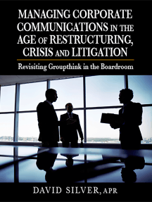 Managing Corporate Communications in the Age of Restructuring, Crisis, and Litigation: Revisiting Groupthink in the Boardroom