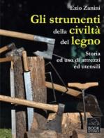 Gli strumenti della civiltà del legno. Storia ed uso di attrezzi ed utensili