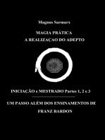 Magia Prática A Realização Do Adepto Iniciação e Mestrado Partes 1, 2 e 3: Um Passo Além Dos Ensinamentos De Franz Bardon