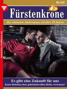 Fürstenkrone 107 – Adelsroman: Es gibt eine Zukunft für uns