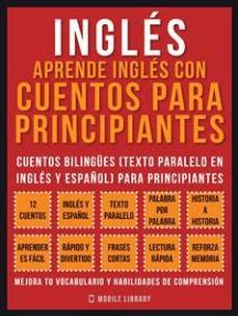 Inglés - Aprende Inglés Con Cuentos Para Principiantes (Vol 1): Cuentos Bilingües (Texto Paralelo En Inglés y Español) Para Principiantes (Inglés Para Latinos)