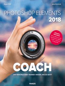 Photoshop Elements 2018 COACH: Ihr persönlicher Trainer: Wissen, wie es geht!