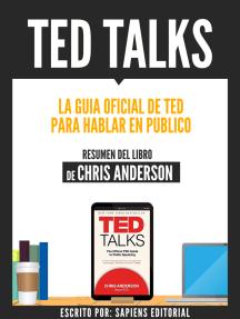 Ted Talks: La Guia Oficial De Ted Para Hablar En Publico - Resumen Del Libro De Chris Anderson: Resumen Del Libro De Chris Anderson