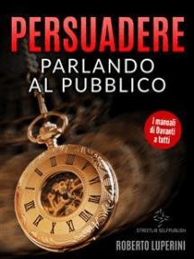 Persuadere Parlando al Pubblico: Trentasei tecniche di persuasione per parlare in pubblico
