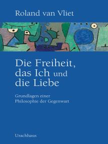 Die Freiheit, das Ich und die Liebe: Grundlagen einer Philosophie der Gegenwart