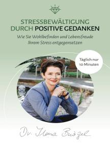 Stressbewältigung durch positive Gedanken: Wie Sie Wohlbefinden und Lebensfreude Ihrem Stress entgegensetzen
