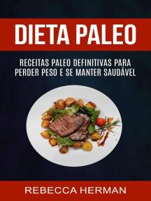 Dieta Paleo: receitas Paleo definitivas para perder peso e se manter saudável