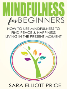 Mindfulness for Beginners: How To Use Mindfulness to Find Peace and Happiness Living in The Present Moment