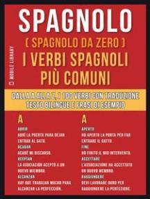 Spagnolo ( Spagnolo da zero ) I Verbi Spagnoli Più Comuni: Dalla A alla Z, i 100 verbi con traduzione, testo bilingue e frasi di esempio