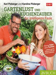 Gartenlust und Küchenzauber für intelligente Faule: Praktisch garteln, saisonal ernten, einfach zubereiten