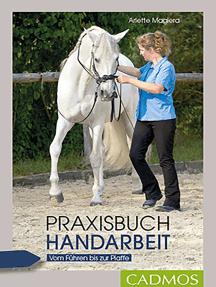 Praxisbuch Handarbeit: Vom Führen bis zur Piaffe