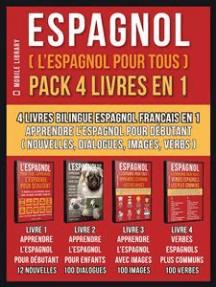 Espagnol ( L'Espagnol Pour Tous ) Pack 4 Livres En 1: 4 Livres Bilingue Espagnol Francais En 1 - Apprendre l'espagnol pour débutant avec Nouvelles, Dialogues, Images avec Mots et Verbs Plus Communs