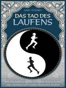 Das Tao des Laufens: Wie ich durch Laufen zu einem glücklichen und leidenschaftlichen Menschen wurde