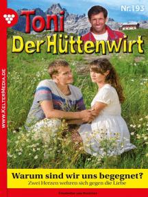 Toni der Hüttenwirt 193 – Heimatroman: Warum sind wir uns begegnet?