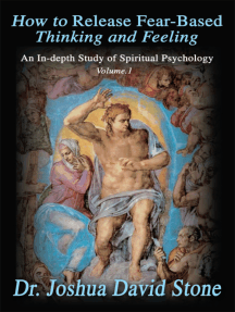How to Release Fear-Based Thinking and Feeling: An In-Depth Study of Spiritual Psychology Vol.1