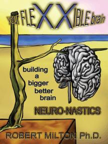 Your Flexxible Brain Neuro-Nastics Building a Bigger Better Brain