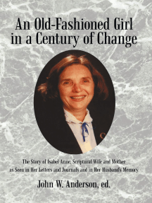An Old-Fashioned Girl in a Century of Change: The Story of Isabel Anne, Scriptural Wife and Mother as Seen in Her Letters and Journals and in Her Husband'S Memory