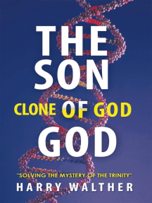 """The Son of God, the Clone of God: Solving the Mystery of """"The Trinity"""""""