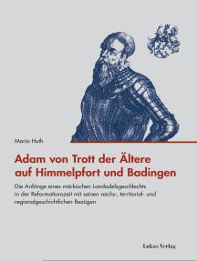 Adam von Trott der Ältere auf Himmelpfort und Badingen: Die Anfänge eines märkischen Landadelsgeschlechts in der Reformationszeit mit seinen reichs-, territorial- und regionalgeschichtlichen Bezügen