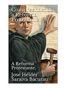 Compreendendo a Reforma Protestante: A  Reforma Protestante.