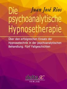 Die psychoanalytische Hypnosetherapie: Über den erfolgreichen Einsatz der Hypnosetechnik in der psychoanalytischen Behandlung. Fünf Fallgeschichten