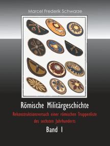 Römische Militärgeschichte Band 1: Rekonstruktionsversuch einer römischen Truppenliste des sechsten Jahrhunderts
