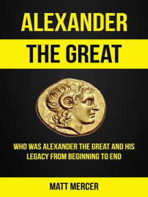 Alexander the Great: Who Was Alexander the Great And His Legacy From Beginning To End