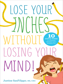 Lose Your Inches Without Losing Your Mind!: 10 Simple Weeks to a Slimmer Waistline and a Healthier You