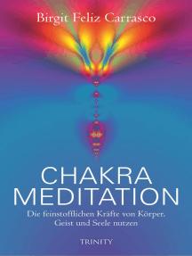 Chakra Meditation: Die feinstofflichen Kräfte von Körper, Geist und Seele nutzen