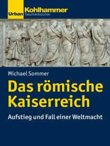 Das römische Kaiserreich: Aufstieg und Fall einer Weltmacht