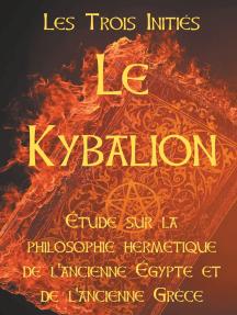 LE KYBALION : Etude sur la philosophie hermétique de l'ancienne Egypte et de l'ancienne Grèce: Les 7 principes hermétiques, les lois de la vie, l'univers mental, le divin paradoxe, le Tout, les plans de correspondance, la vibration, la polarité