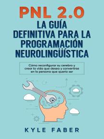 PNL 2.0: la guía definitiva para la programación neurolingüística (Spanish Version/Version en Español) - Cómo reconfigurar su cerebro y crear la vida que desea y convertirse en la persona que quería s