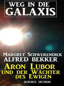 Aron Lubor und der Wächter des Ewigen: Weg in die Galaxis: Weg in die Galaxis Neue Abenteuer, #6