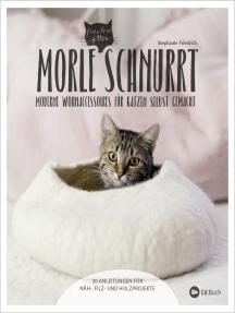 Morle schnurrt: 20 Anleitungen für moderne Katzen-Wohnaccessoires aus Stoff, Filz oder Holz