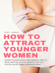 How to Attract Younger Women: Where to Find a Sexy Girlfriend and How to Make Her Fall in Love Despite the Fact You're Uglier than Homemade Soap