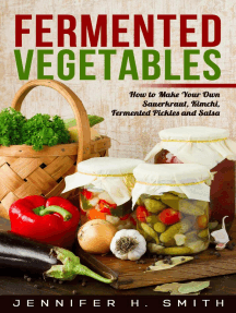 Fermented Vegetables: How to Make Your Own Sauerkraut, Kimchi, Fermented Pickles and Salsa