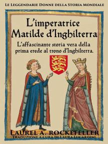 L'imperatrice Matilde d'Inghilterra: Le leggendarie donne della storia mondiale