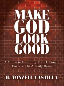 Make God Look Good: A Guide to Fulfilling Your Ultimate Purpose on a Daily Basis