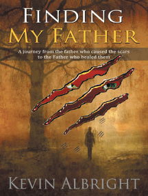 Finding My Father: A Journey from the Father Who Caused the Scars to the Father Who Healed Them