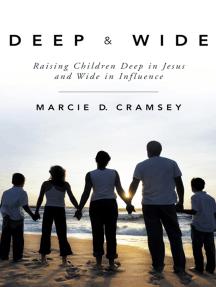 Deep & Wide: Raising Children Deep in Jesus and Wide in Influence