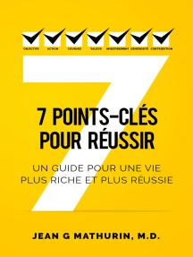 7 Points-Clés Pour Réussir: Un guide pour une vie plus riche et plus réussie