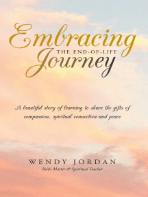 Embracing the End-Of-Life Journey: A Beautiful Story of Learning to Share the Gifts of Compassion, Spiritual Connection and Peace