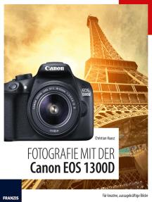 Fotografie mit der Canon EOS 1300D: Für kreative, aussagekräftige Bilder