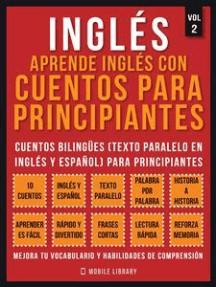 Inglés - Aprende Inglés Con Cuentos Para Principiantes (Vol 2): Cuentos Bilingües (Texto Paralelo En Inglés y Español) Para Principiantes