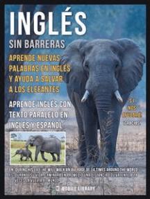 Inglés sin barreras - Aprende nuevas palabras en Inglés y ayuda a salvar a los elefantes: Aprende más sobre los elefantes, aprende inglés con texto paralelo en Inglés y Español y ayuda a mejorar el mundo