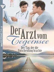 Der Arzt vom Tegernsee 4 – Arztroman: Der Tag, der die Entscheidung brachte