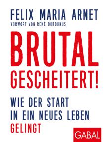 Brutal gescheitert!: Wie der Start in ein neues Leben gelingt